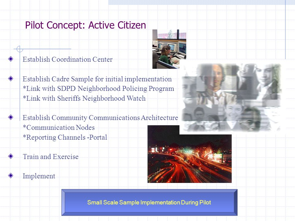 Pilot Concept: Active Citizen Small Scale Sample Implementation During Pilot Establish Coordination Center Establish Cadre Sample for initial implementation *Link with SDPD Neighborhood Policing Program *Link with Sheriffs Neighborhood Watch Establish Community Communications Architecture *Communication Nodes *Reporting Channels -Portal Train and Exercise Implement