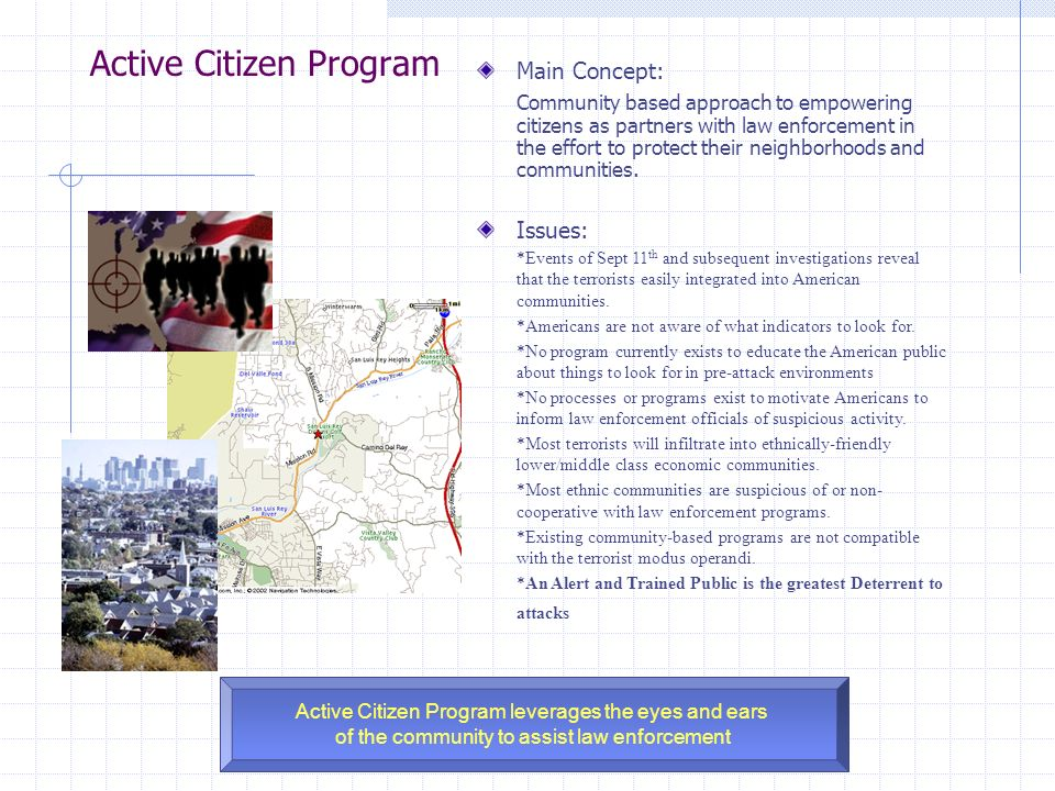 Active Citizen Program Active Citizen Program leverages the eyes and ears of the community to assist law enforcement Main Concept: Community based approach to empowering citizens as partners with law enforcement in the effort to protect their neighborhoods and communities.