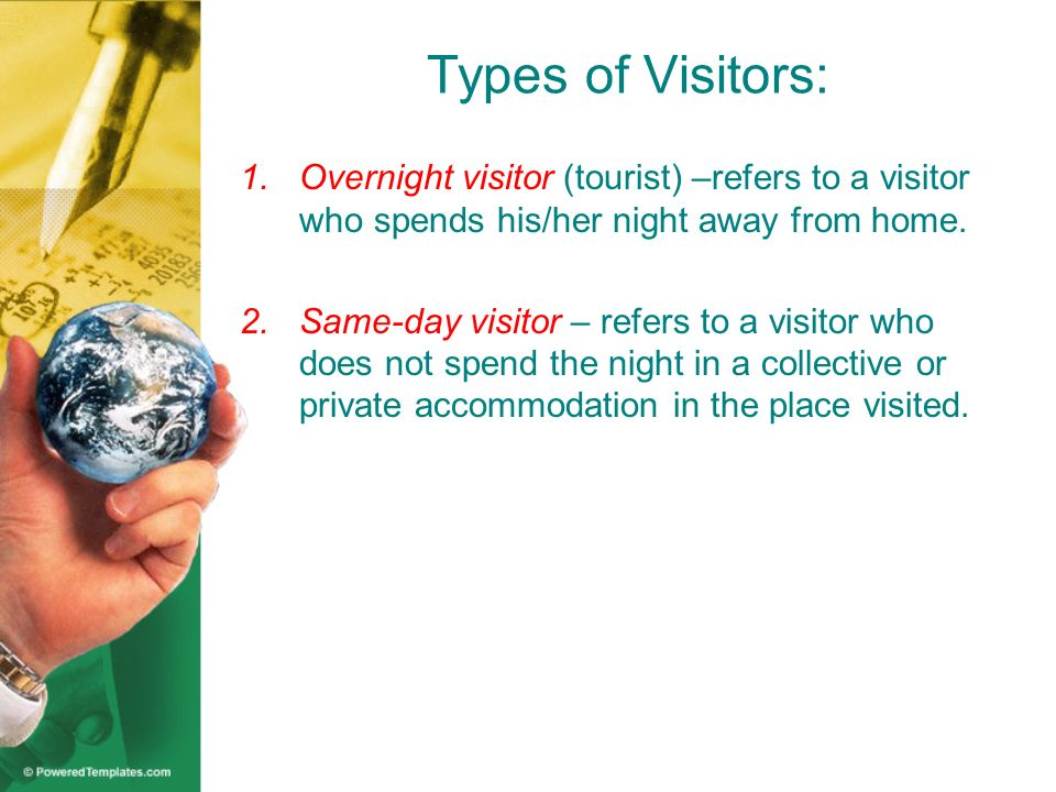 Types of Visitors: 1.Overnight visitor (tourist) –refers to a visitor who spends his/her night away from home. 2.Same-day visitor – refers to a visito