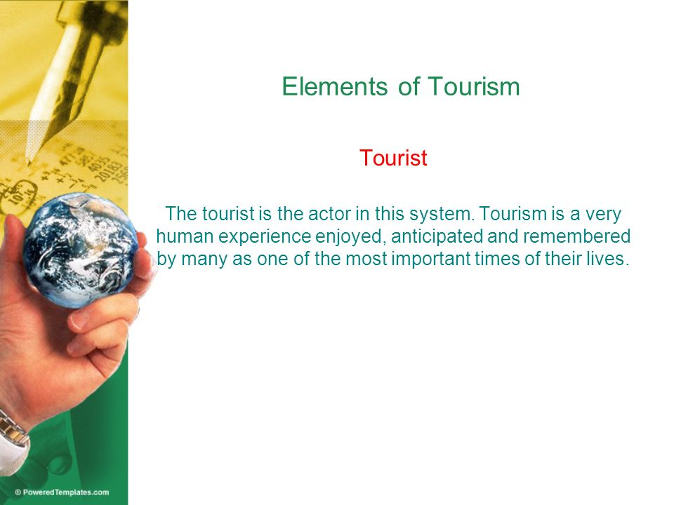 Elements of Tourism Tourist The tourist is the actor in this system. Tourism is a very human experience enjoyed, anticipated and remembered by many as