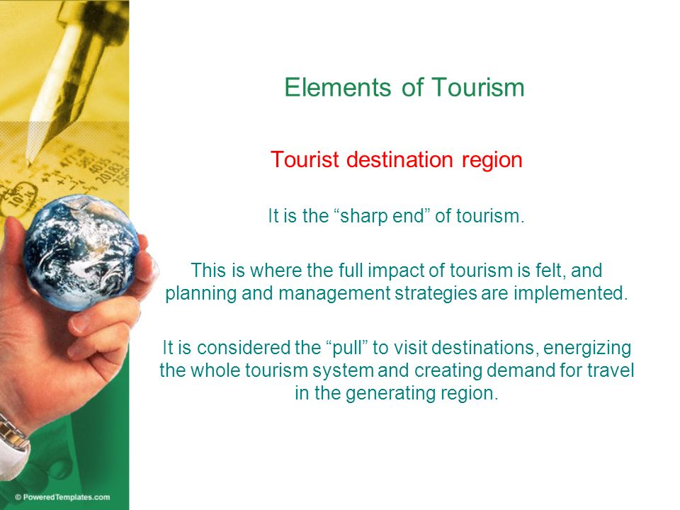 Elements of Tourism Tourist destination region It is the sharp end of tourism. This is where the full impact of tourism is felt, and planning and mana