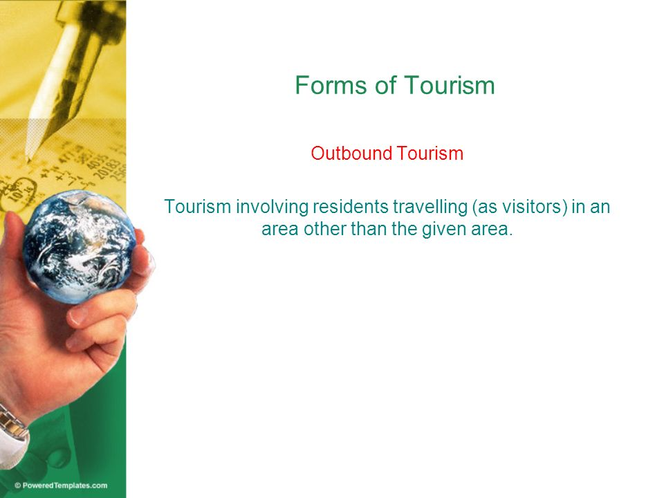 Forms of Tourism Outbound Tourism Tourism involving residents travelling (as visitors) in an area other than the given area.