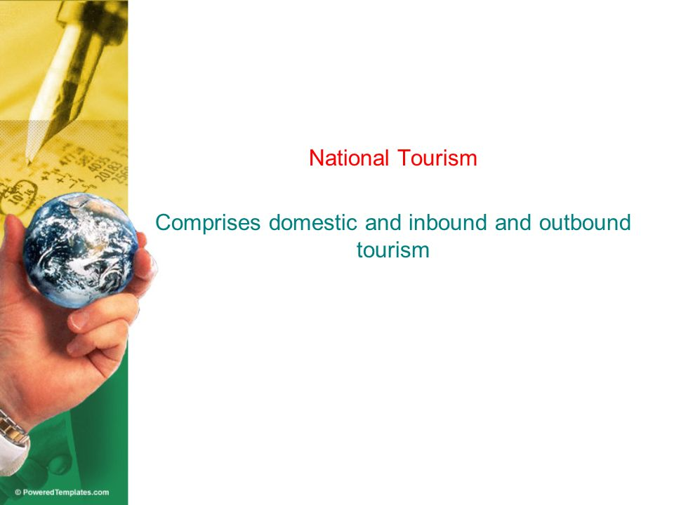 National Tourism Comprises domestic and inbound and outbound tourism
