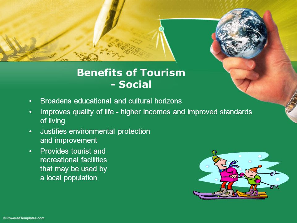 Broadens educational and cultural horizons Improves quality of life - higher incomes and improved standards of living Justifies environmental protecti