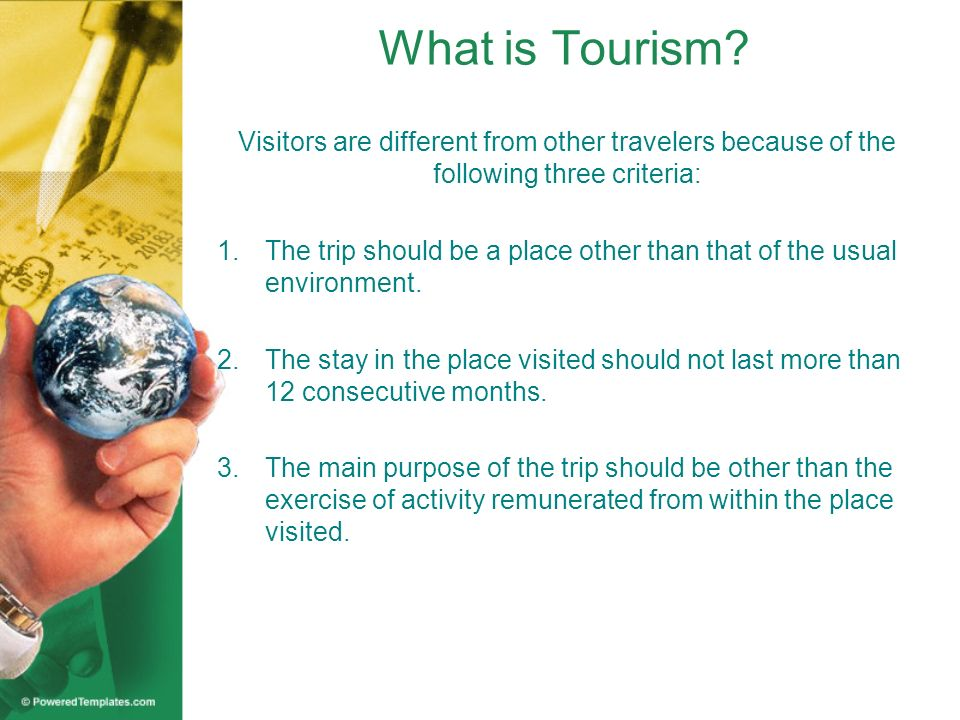 What is Tourism? Visitors are different from other travelers because of the following three criteria: 1.The trip should be a place other than that of