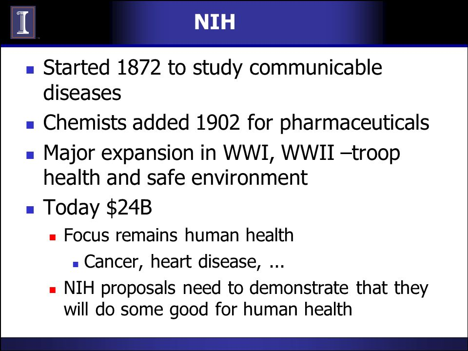 NIH Started 1872 to study communicable diseases Chemists added 1902 for pharmaceuticals Major expansion in WWI, WWII –troop health and safe environmen