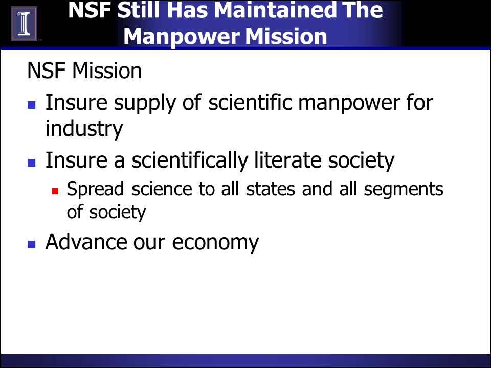 NSF Still Has Maintained The Manpower Mission NSF Mission Insure supply of scientific manpower for industry Insure a scientifically literate society Spread science to all states and all segments of society Advance our economy