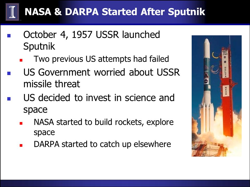 NASA & DARPA Started After Sputnik October 4, 1957 USSR launched Sputnik Two previous US attempts had failed US Government worried about USSR missile