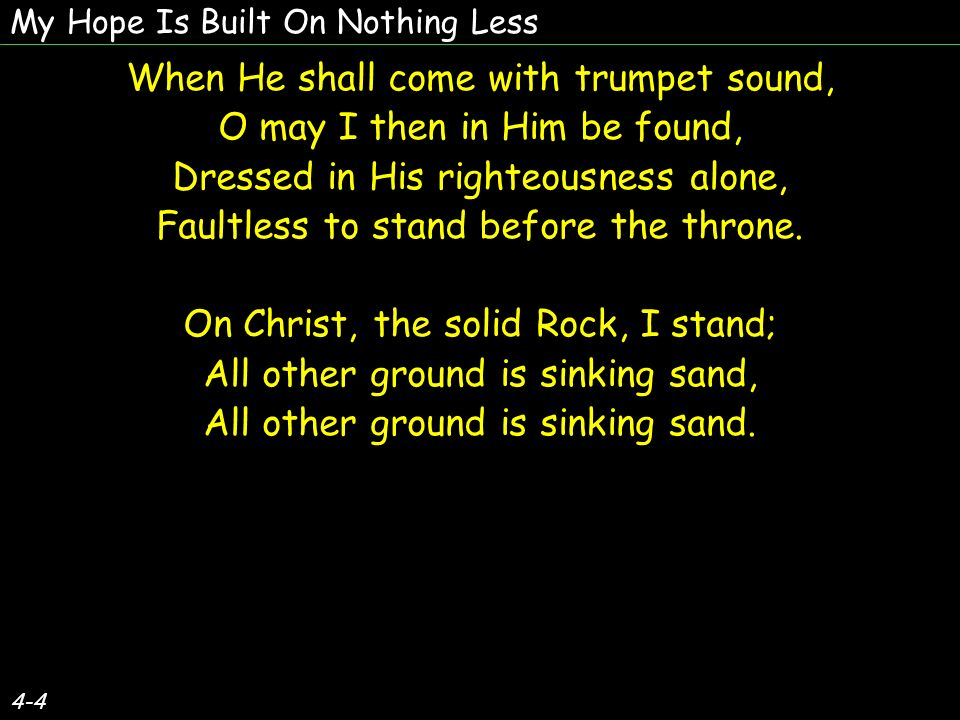 4-4 When He shall come with trumpet sound, O may I then in Him be found, Dressed in His righteousness alone, Faultless to stand before the throne.