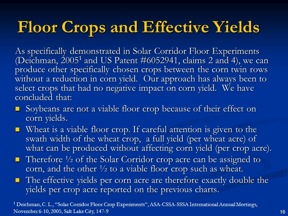 16 Floor Crops and Effective Yields As specifically demonstrated in Solar Corridor Floor Experiments (Deichman, 2005 1 and US Patent #6052941, claims 2 and 4), we can produce other specifically chosen crops between the corn twin rows without a reduction in corn yield.