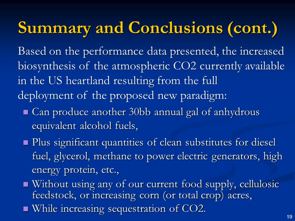 19 Summary and Conclusions (cont.) Can produce another 30bb annual gal of anhydrous equivalent alcohol fuels, Can produce another 30bb annual gal of anhydrous equivalent alcohol fuels, Plus significant quantities of clean substitutes for diesel fuel, glycerol, methane to power electric generators, high energy protein, etc., Plus significant quantities of clean substitutes for diesel fuel, glycerol, methane to power electric generators, high energy protein, etc., Without using any of our current food supply, cellulosic feedstock, or increasing corn (or total crop) acres, Without using any of our current food supply, cellulosic feedstock, or increasing corn (or total crop) acres, While increasing sequestration of CO2.