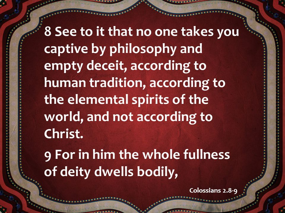 8 See to it that no one takes you captive by philosophy and empty deceit, according to human tradition, according to the elemental spirits of the world, and not according to Christ.
