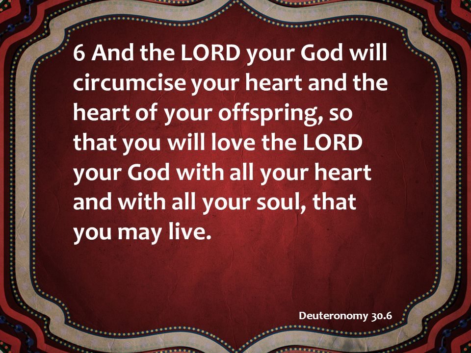 6 And the LORD your God will circumcise your heart and the heart of your offspring, so that you will love the LORD your God with all your heart and wi