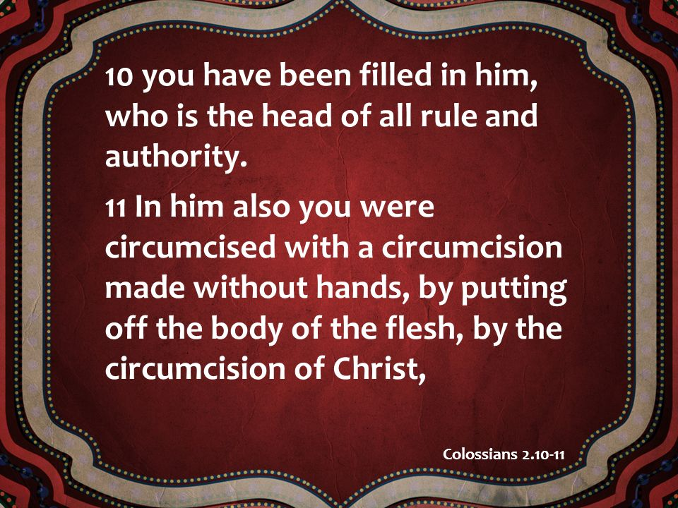 10 you have been filled in him, who is the head of all rule and authority. 11 In him also you were circumcised with a circumcision made without hands,