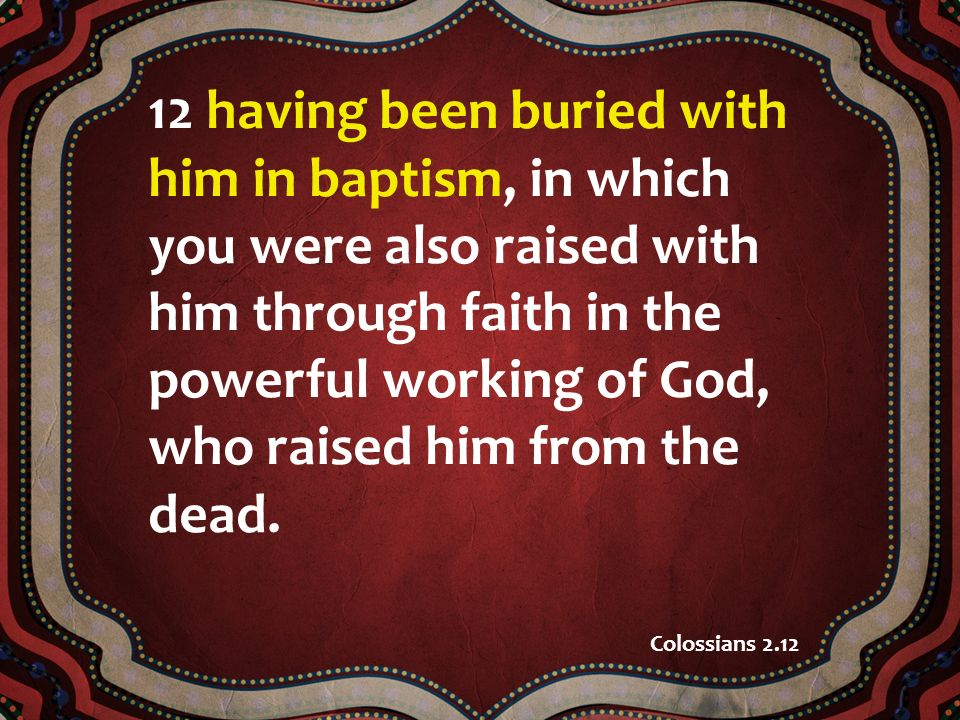 12 having been buried with him in baptism, in which you were also raised with him through faith in the powerful working of God, who raised him from th