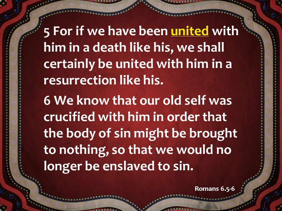 5 For if we have been united with him in a death like his, we shall certainly be united with him in a resurrection like his. 6 We know that our old se