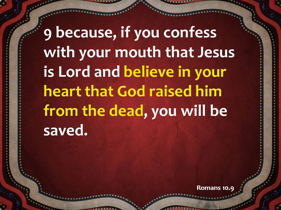 9 because, if you confess with your mouth that Jesus is Lord and believe in your heart that God raised him from the dead, you will be saved. Romans 10