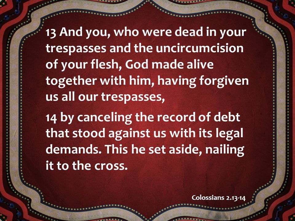 13 And you, who were dead in your trespasses and the uncircumcision of your flesh, God made alive together with him, having forgiven us all our trespa