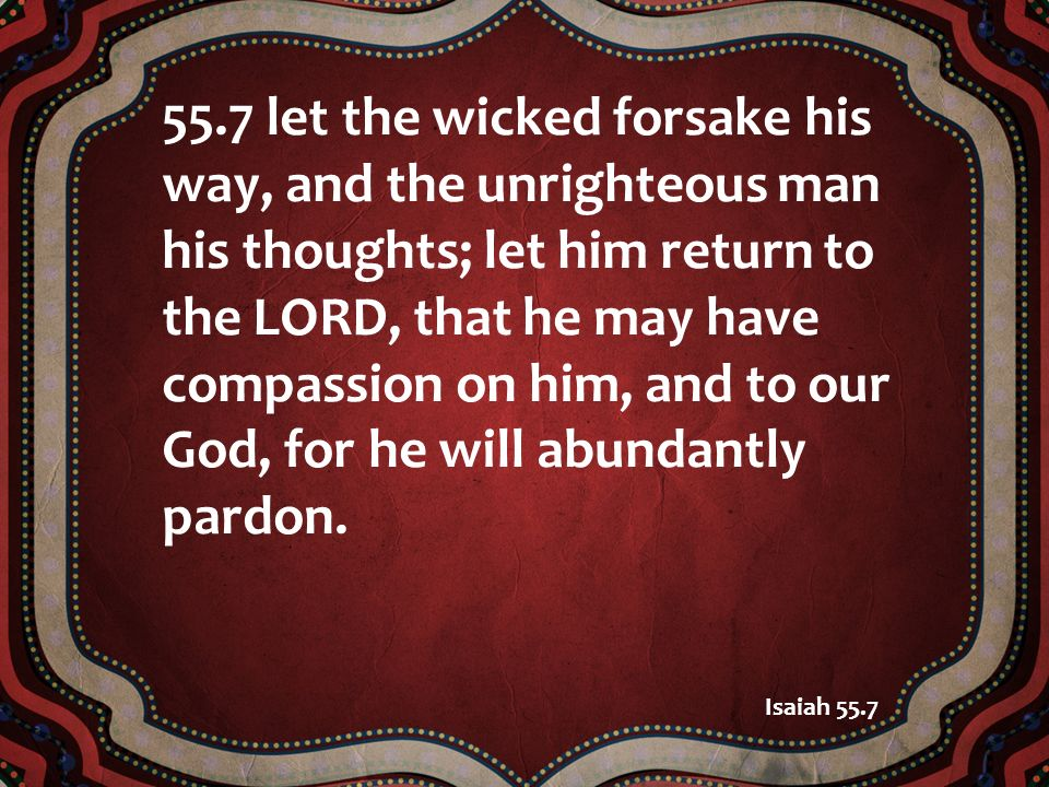 55.7 let the wicked forsake his way, and the unrighteous man his thoughts; let him return to the LORD, that he may have compassion on him, and to our