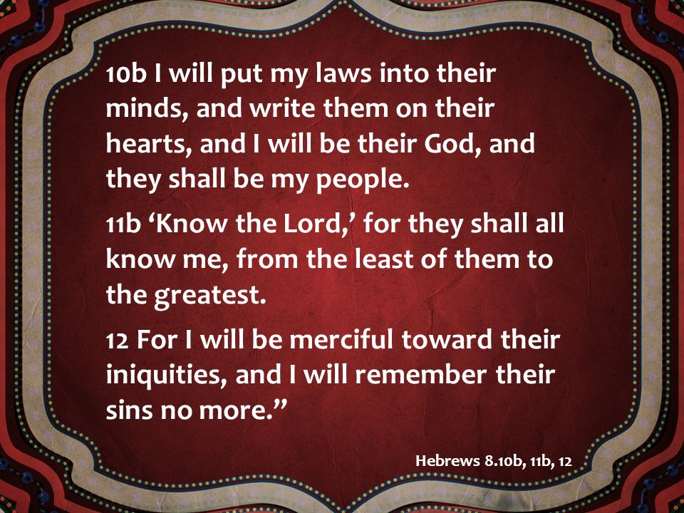 10b I will put my laws into their minds, and write them on their hearts, and I will be their God, and they shall be my people. 11b Know the Lord, for