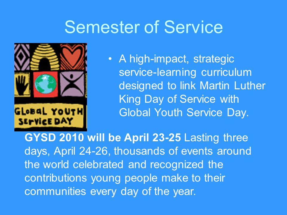 Semester of Service A high-impact, strategic service-learning curriculum designed to link Martin Luther King Day of Service with Global Youth Service