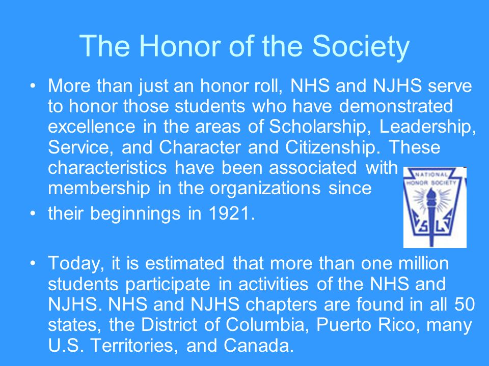 The Honor of the Society More than just an honor roll, NHS and NJHS serve to honor those students who have demonstrated excellence in the areas of Scholarship, Leadership, Service, and Character and Citizenship.