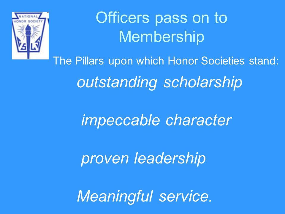 Officers pass on to Membership The Pillars upon which Honor Societies stand: outstanding scholarship impeccable character proven leadership Meaningful service.