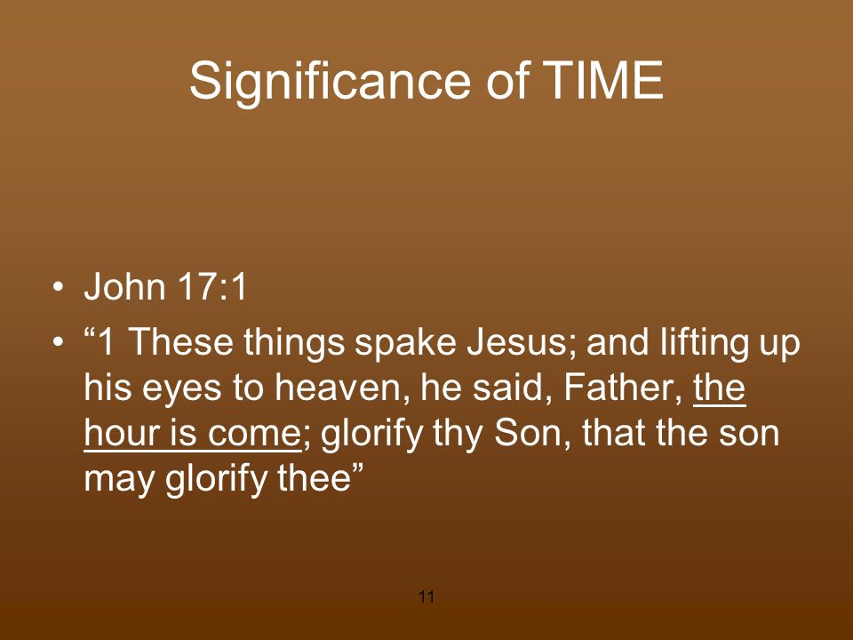 Significance of TIME John 17:1 1 These things spake Jesus; and lifting up his eyes to heaven, he said, Father, the hour is come; glorify thy Son, that