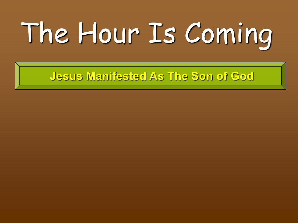 The Hour Is Coming Jesus Manifested As The Son of God Jesus Manifested As The Son of God
