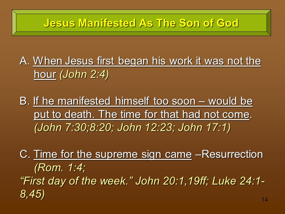 14 Jesus Manifested As The Son of God A. When Jesus first began his work it was not the hour (John 2:4) B. If he manifested himself too soon – would b