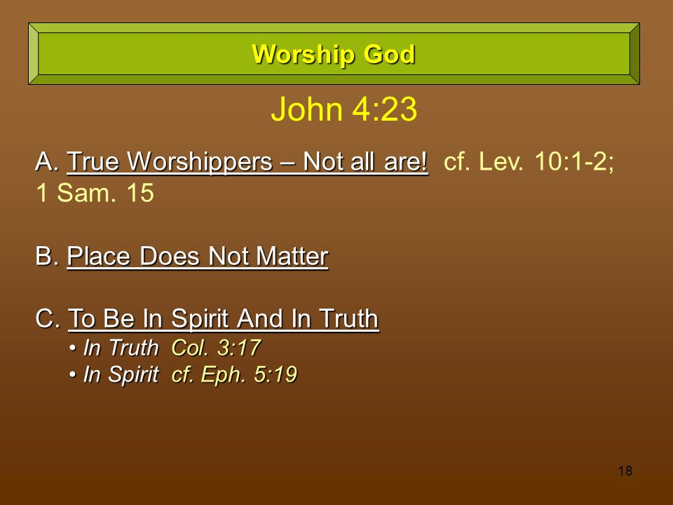 18 Worship God A. True Worshippers – Not all are! A. True Worshippers – Not all are! cf. Lev. 10:1-2; 1 Sam. 15 B. Place Does Not Matter C. To Be In S