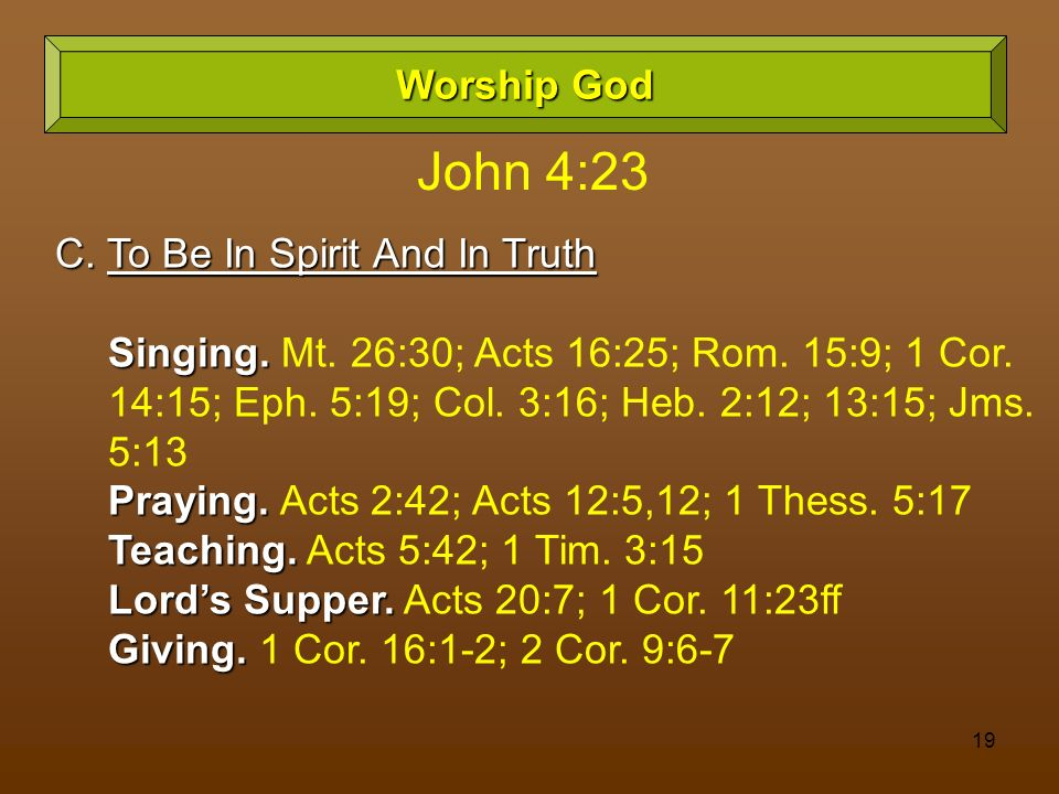 19 Worship God C. To Be In Spirit And In Truth Singing. Singing. Mt. 26:30; Acts 16:25; Rom. 15:9; 1 Cor. 14:15; Eph. 5:19; Col. 3:16; Heb. 2:12; 13:1