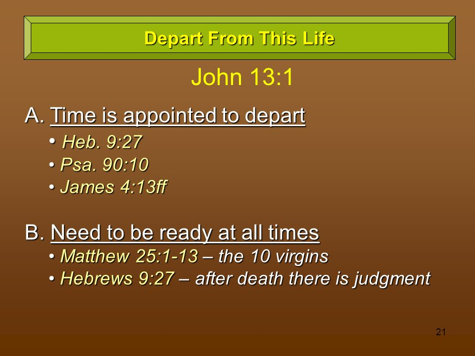 21 Depart From This Life A. Time is appointed to depart Heb. 9:27 Heb. 9:27 Psa. 90:10 Psa. 90:10 James 4:13ff James 4:13ff B. Need to be ready at all
