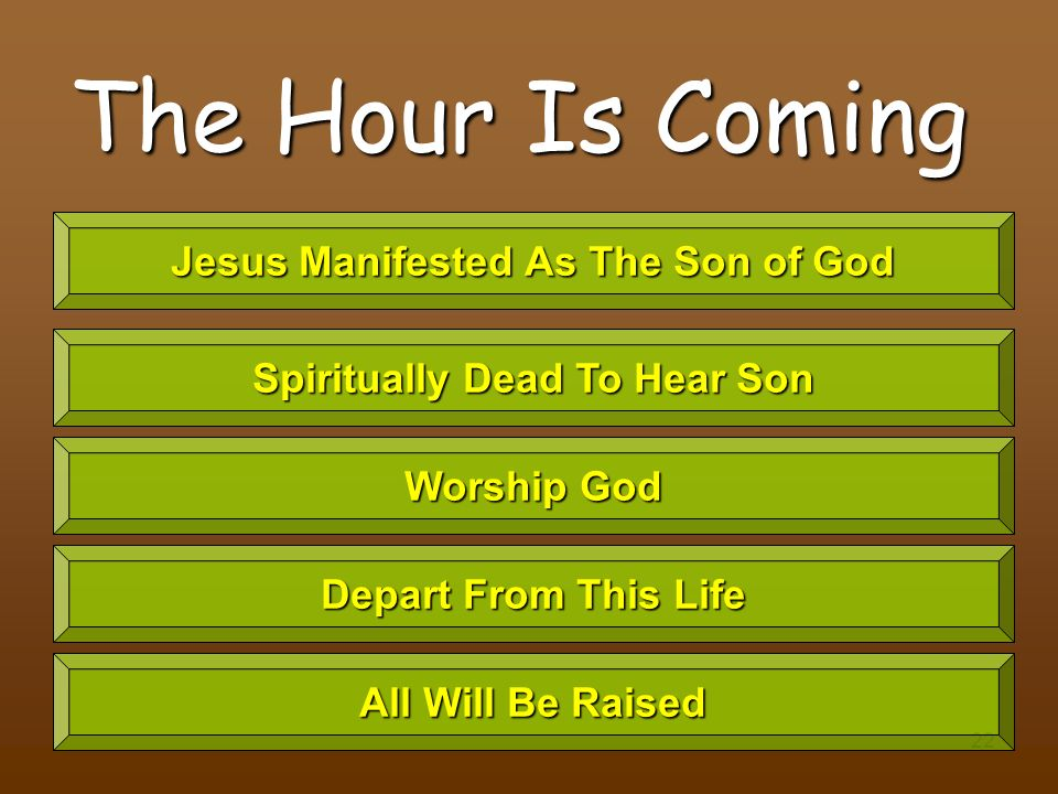 22 The Hour Is Coming Jesus Manifested As The Son of God Spiritually Dead To Hear Son Worship God Depart From This Life All Will Be Raised