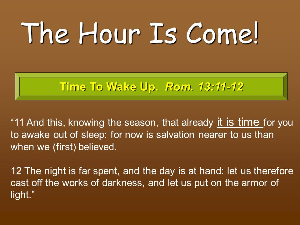 The Hour Is Come! Time To Wake Up. Rom. 13:11-12 11 And this, knowing the season, that already it is time for you to awake out of sleep: for now is sa