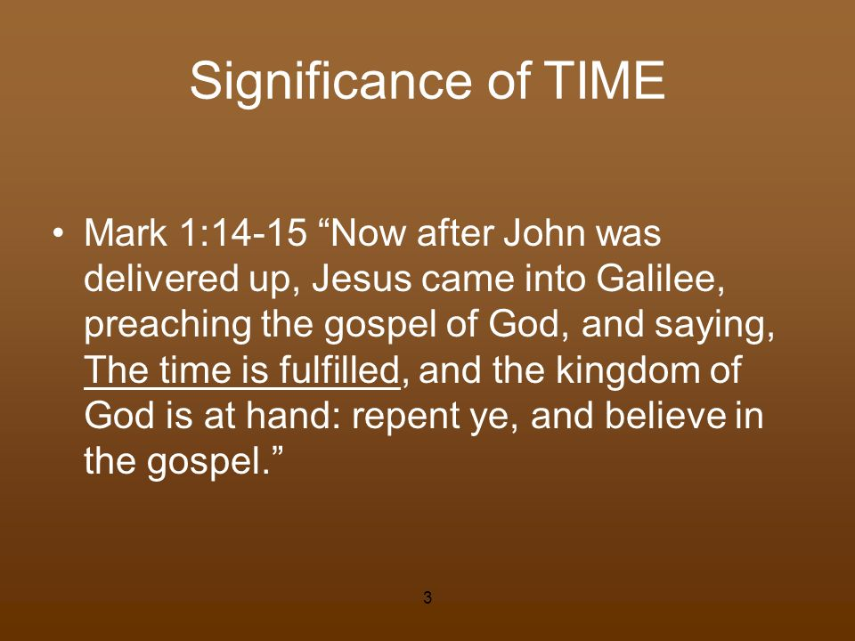 Significance of TIME Mark 1:14-15 Now after John was delivered up, Jesus came into Galilee, preaching the gospel of God, and saying, The time is fulfi