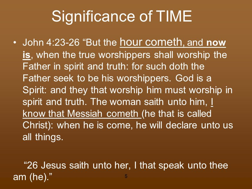 Significance of TIME John 4:23-26 But the hour cometh, and now is, when the true worshippers shall worship the Father in spirit and truth: for such do