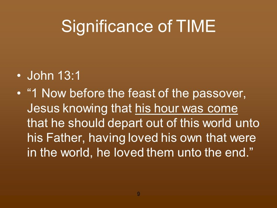 Significance of TIME John 13:1 1 Now before the feast of the passover, Jesus knowing that his hour was come that he should depart out of this world un