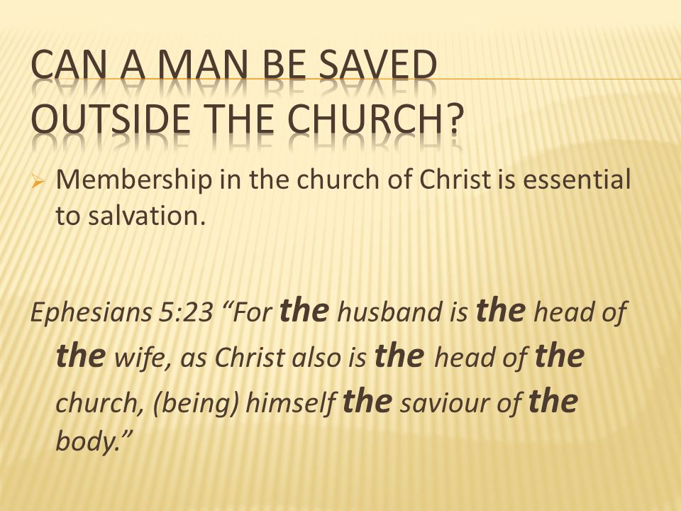 Membership in the church of Christ is essential to salvation. Ephesians 5:23 For the husband is the head of the wife, as Christ also is the head of th