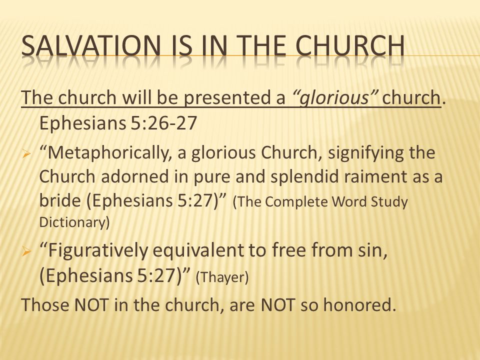 The church will be presented a glorious church. Ephesians 5:26-27 Metaphorically, a glorious Church, signifying the Church adorned in pure and splendi