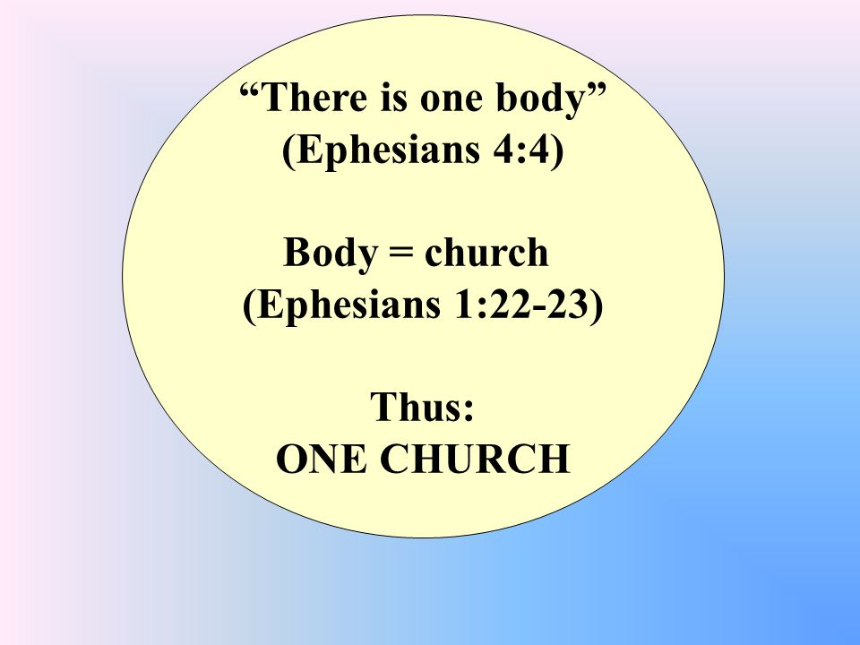 There is one body (Ephesians 4:4) Body = church (Ephesians 1:22-23) Thus: ONE CHURCH