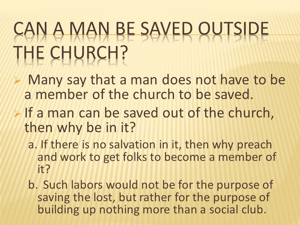 Many say that a man does not have to be a member of the church to be saved. If a man can be saved out of the church, then why be in it? a. If there is