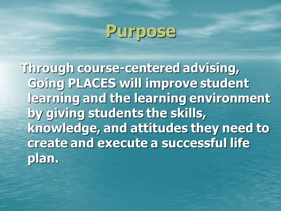 Purpose Through course-centered advising, Going PLACES will improve student learning and the learning environment by giving students the skills, knowledge, and attitudes they need to create and execute a successful life plan.