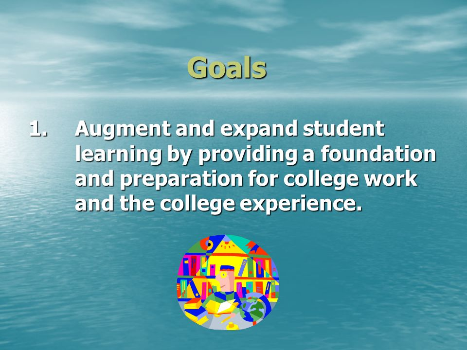 Goals 1.Augment and expand student learning by providing a foundation and preparation for college work and the college experience.