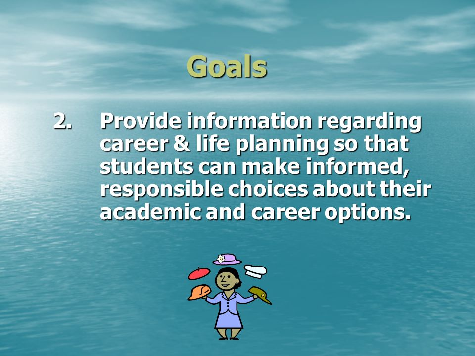 Goals 2.Provide information regarding career & life planning so that students can make informed, responsible choices about their academic and career options.