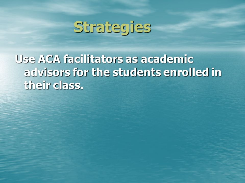 Strategies Use ACA facilitators as academic advisors for the students enrolled in their class.