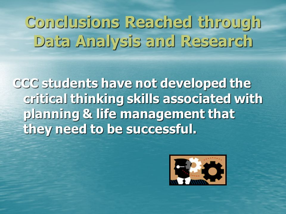 Conclusions Reached through Data Analysis and Research CCC students have not developed the critical thinking skills associated with planning & life ma