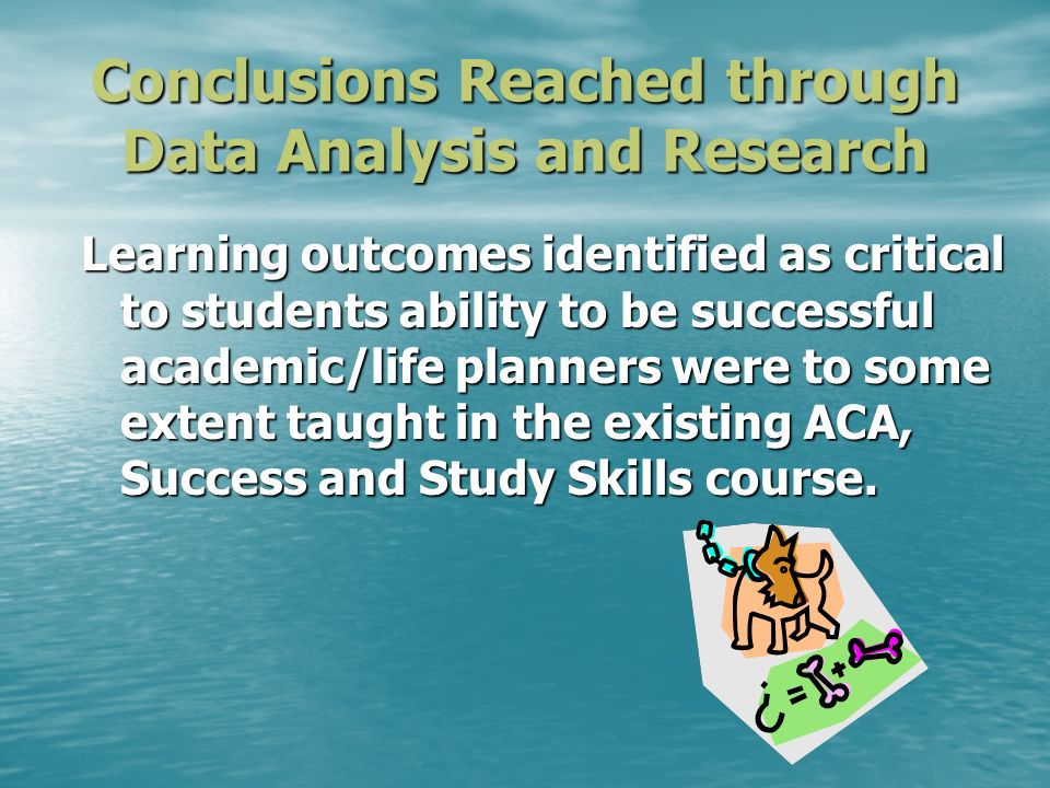 Conclusions Reached through Data Analysis and Research Learning outcomes identified as critical to students ability to be successful academic/life planners were to some extent taught in the existing ACA, Success and Study Skills course.