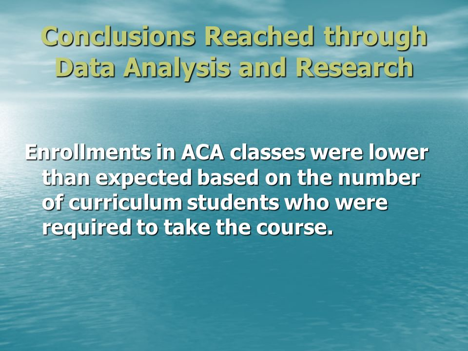 Conclusions Reached through Data Analysis and Research Enrollments in ACA classes were lower than expected based on the number of curriculum students