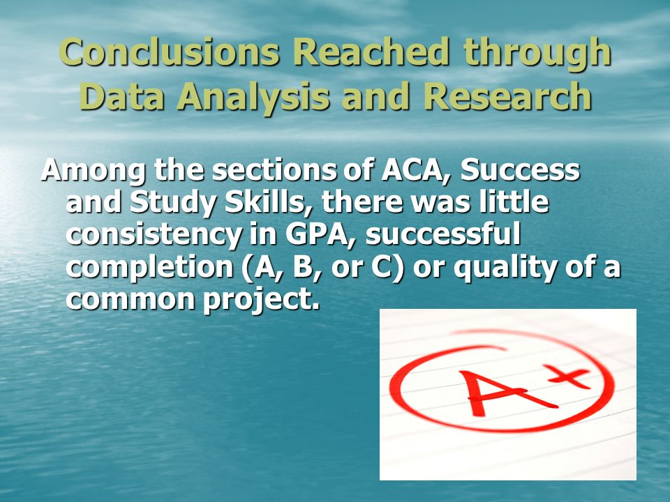 Conclusions Reached through Data Analysis and Research Among the sections of ACA, Success and Study Skills, there was little consistency in GPA, succe